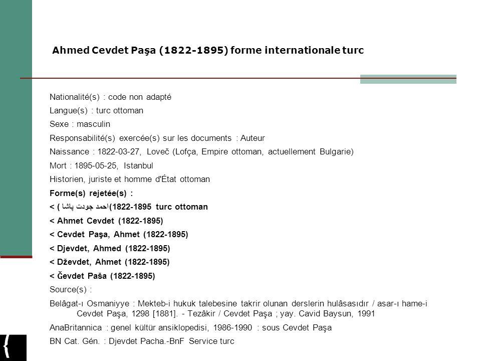 Ahmed Cevdet Paşa (1822-1895) forme internationale turc Nationalité(s) : code non adapté Langue(s) : turc ottoman Sexe : masculin Responsabilité(s) ex