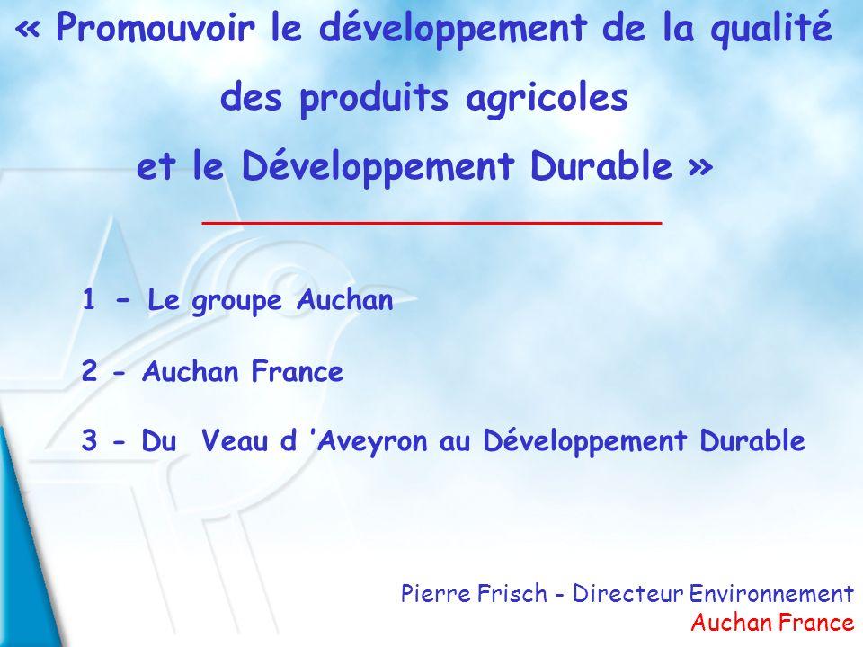 Pierre Frisch - Directeur Environnement Auchan France « Promouvoir le développement de la qualité des produits agricoles et le Développement Durable » 1 - Le groupe Auchan 2 - Auchan France 3 - Du Veau d Aveyron au Développement Durable