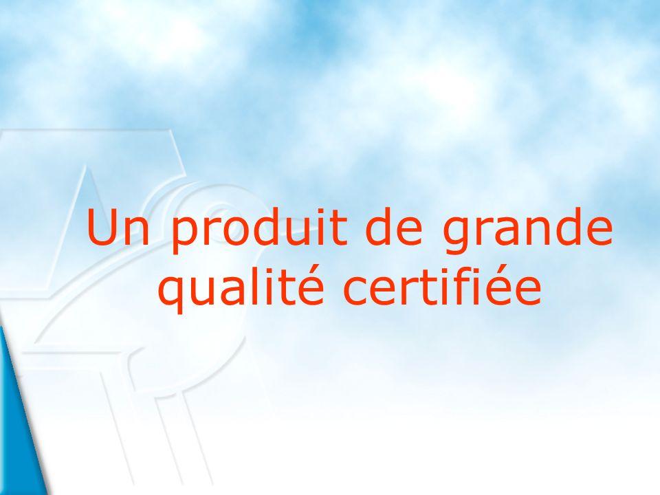 Un produit de grande qualité certifiée