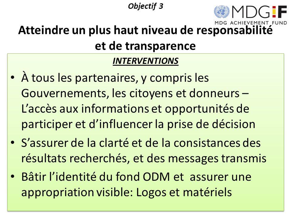 Objectif 3 Atteindre un plus haut niveau de responsabilité et de transparence INTERVENTIONS À tous les partenaires, y compris les Gouvernements, les c