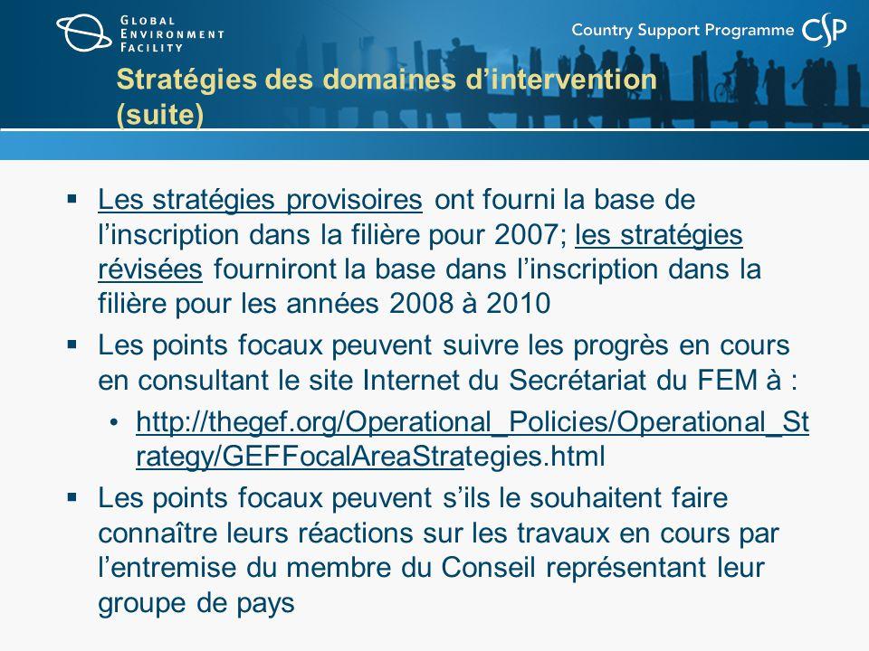 Stratégies des domaines dintervention (suite) Les stratégies provisoires ont fourni la base de linscription dans la filière pour 2007; les stratégies révisées fourniront la base dans linscription dans la filière pour les années 2008 à 2010 Les points focaux peuvent suivre les progrès en cours en consultant le site Internet du Secrétariat du FEM à : http://thegef.org/Operational_Policies/Operational_St rategy/GEFFocalAreaStrategies.html Les points focaux peuvent sils le souhaitent faire connaître leurs réactions sur les travaux en cours par lentremise du membre du Conseil représentant leur groupe de pays