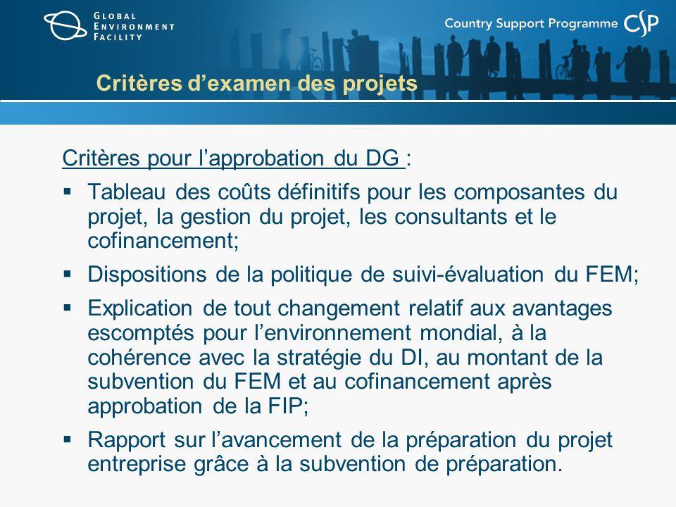 Critères dexamen des projets Critères pour lapprobation du DG : Tableau des coûts définitifs pour les composantes du projet, la gestion du projet, les consultants et le cofinancement; Dispositions de la politique de suivi-évaluation du FEM; Explication de tout changement relatif aux avantages escomptés pour lenvironnement mondial, à la cohérence avec la stratégie du DI, au montant de la subvention du FEM et au cofinancement après approbation de la FIP; Rapport sur lavancement de la préparation du projet entreprise grâce à la subvention de préparation.