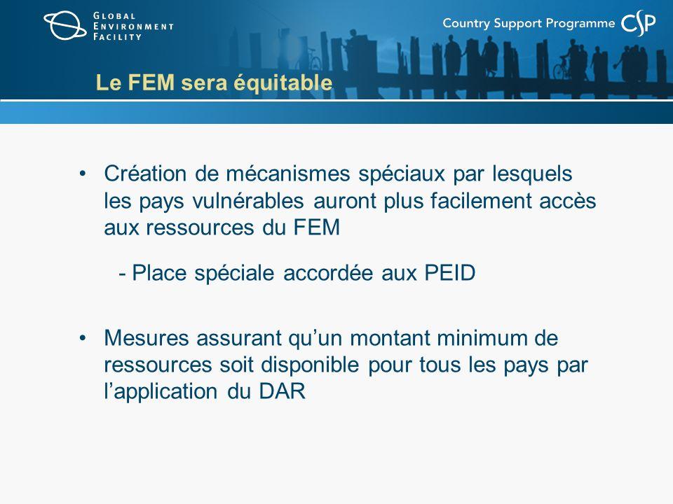 Le FEM sera équitable Création de mécanismes spéciaux par lesquels les pays vulnérables auront plus facilement accès aux ressources du FEM - Place spéciale accordée aux PEID Mesures assurant quun montant minimum de ressources soit disponible pour tous les pays par lapplication du DAR