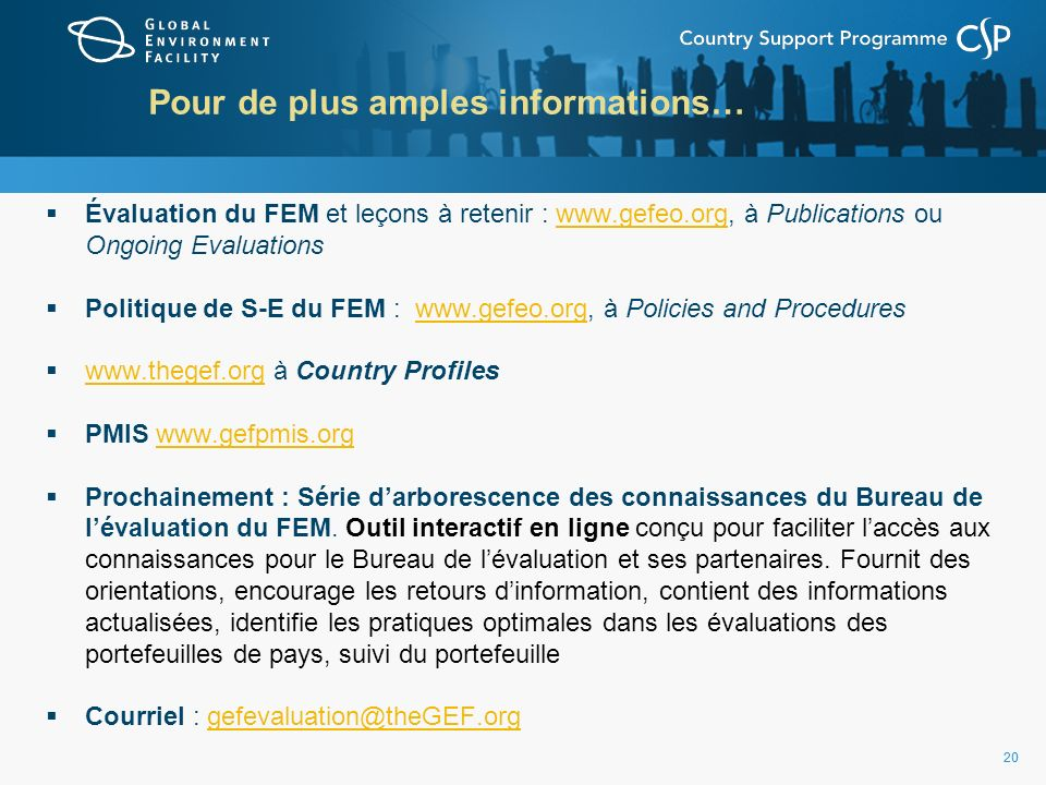 20 Pour de plus amples informations… Évaluation du FEM et leçons à retenir : www.gefeo.org, à Publications ou Ongoing Evaluationswww.gefeo.org Politique de S-E du FEM : www.gefeo.org, à Policies and Procedureswww.gefeo.org www.thegef.org à Country Profiles www.thegef.org PMIS www.gefpmis.orgwww.gefpmis.org Prochainement : Série darborescence des connaissances du Bureau de lévaluation du FEM.