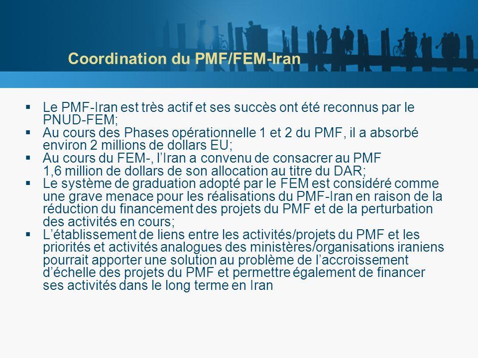 Coordination du PMF/FEM-Iran Le PMF-Iran est très actif et ses succès ont été reconnus par le PNUD-FEM; Au cours des Phases opérationnelle 1 et 2 du PMF, il a absorbé environ 2 millions de dollars EU; Au cours du FEM-, lIran a convenu de consacrer au PMF 1,6 million de dollars de son allocation au titre du DAR; Le système de graduation adopté par le FEM est considéré comme une grave menace pour les réalisations du PMF-Iran en raison de la réduction du financement des projets du PMF et de la perturbation des activités en cours; Létablissement de liens entre les activités/projets du PMF et les priorités et activités analogues des ministères/organisations iraniens pourrait apporter une solution au problème de laccroissement déchelle des projets du PMF et permettre également de financer ses activités dans le long terme en Iran
