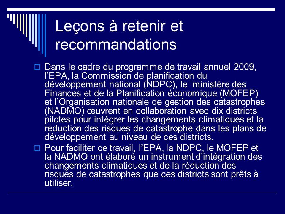 Leçons à retenir et recommandations Dans le cadre du programme de travail annuel 2009, lEPA, la Commission de planification du développement national (NDPC), le ministère des Finances et de la Planification économique (MOFEP) et lOrganisation nationale de gestion des catastrophes (NADMO) œuvrent en collaboration avec dix districts pilotes pour intégrer les changements climatiques et la réduction des risques de catastrophe dans les plans de développement au niveau de ces districts.