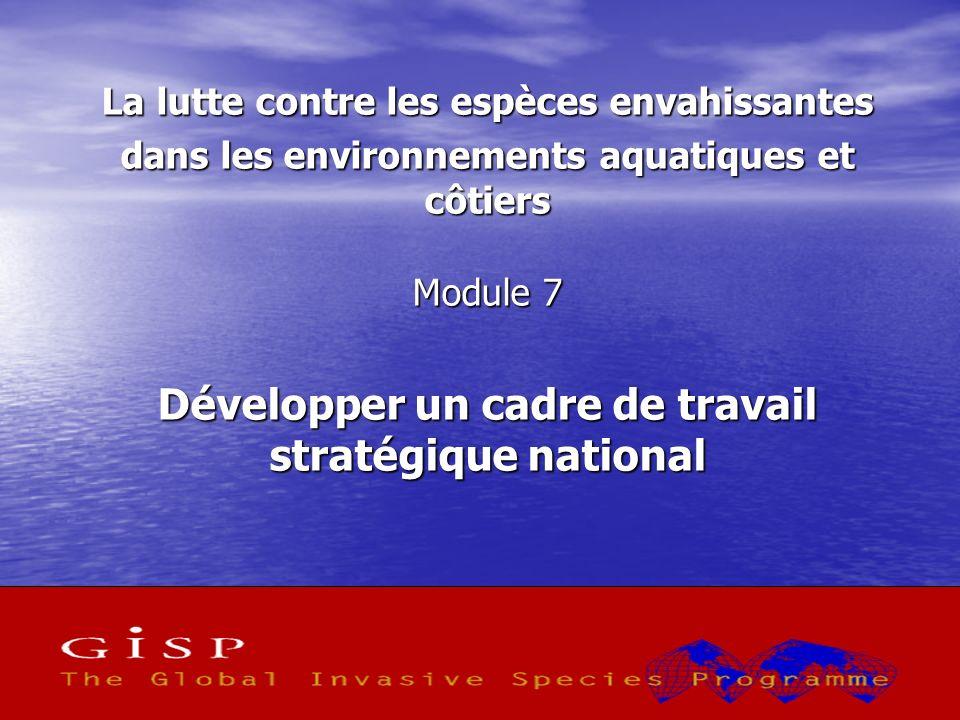 1 La lutte contre les espèces envahissantes dans les environnements aquatiques et côtiers Module 7 Développer un cadre de travail stratégique national