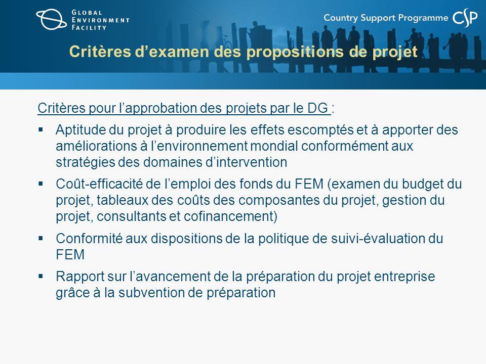 Critères dexamen des propositions de projet Critères pour lapprobation des projets par le DG : Aptitude du projet à produire les effets escomptés et à apporter des améliorations à lenvironnement mondial conformément aux stratégies des domaines dintervention Coût-efficacité de lemploi des fonds du FEM (examen du budget du projet, tableaux des coûts des composantes du projet, gestion du projet, consultants et cofinancement) Conformité aux dispositions de la politique de suivi-évaluation du FEM Rapport sur lavancement de la préparation du projet entreprise grâce à la subvention de préparation
