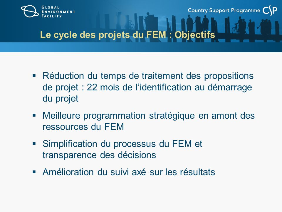 Le cycle des projets du FEM : Objectifs Réduction du temps de traitement des propositions de projet : 22 mois de lidentification au démarrage du projet Meilleure programmation stratégique en amont des ressources du FEM Simplification du processus du FEM et transparence des décisions Amélioration du suivi axé sur les résultats