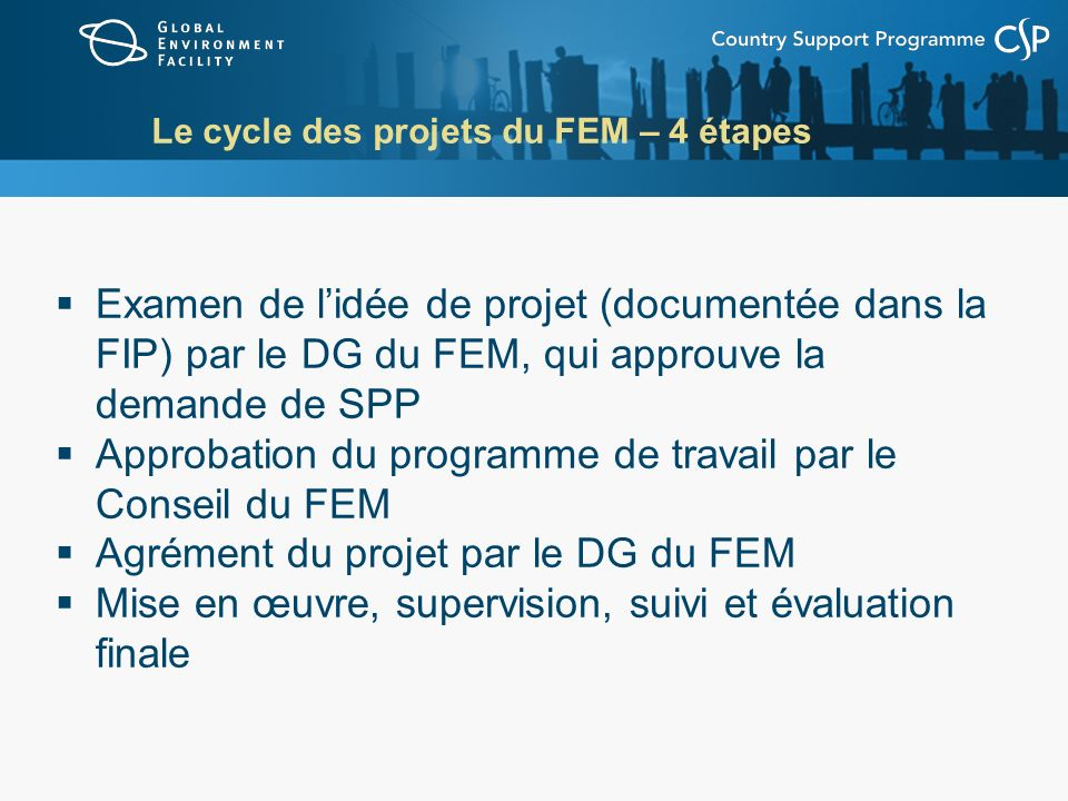 Le cycle des projets du FEM – 4 étapes Examen de lidée de projet (documentée dans la FIP) par le DG du FEM, qui approuve la demande de SPP Approbation du programme de travail par le Conseil du FEM Agrément du projet par le DG du FEM Mise en œuvre, supervision, suivi et évaluation finale