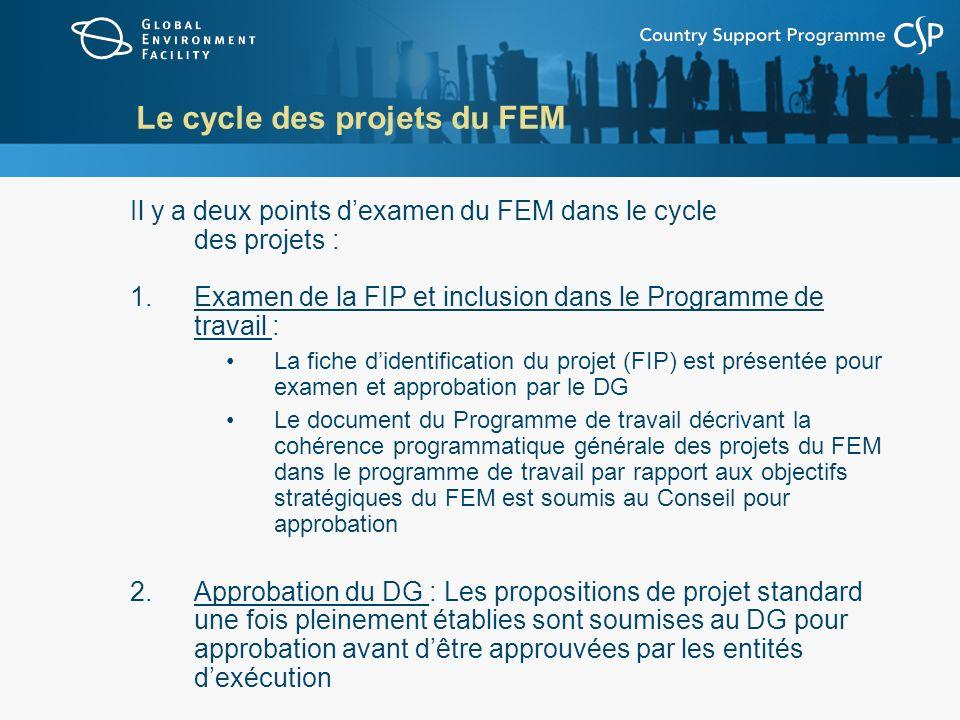 Le cycle des projets du FEM Il y a deux points dexamen du FEM dans le cycle des projets : 1.Examen de la FIP et inclusion dans le Programme de travail : La fiche didentification du projet (FIP) est présentée pour examen et approbation par le DG Le document du Programme de travail décrivant la cohérence programmatique générale des projets du FEM dans le programme de travail par rapport aux objectifs stratégiques du FEM est soumis au Conseil pour approbation 2.Approbation du DG : Les propositions de projet standard une fois pleinement établies sont soumises au DG pour approbation avant dêtre approuvées par les entités dexécution