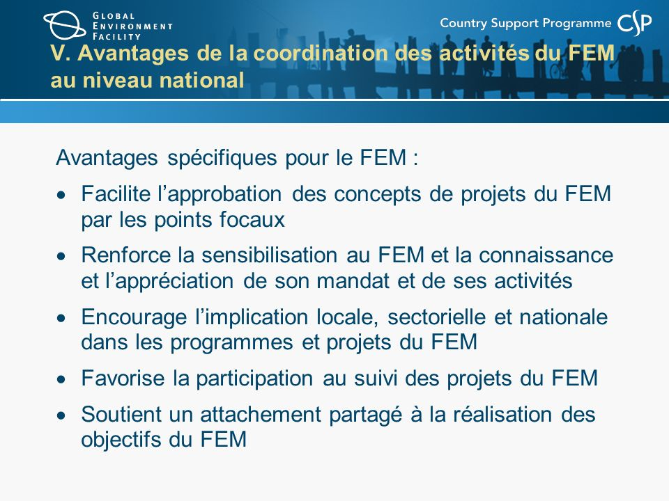 V. Avantages de la coordination des activités du FEM au niveau national Avantages spécifiques pour le FEM : Facilite lapprobation des concepts de proj