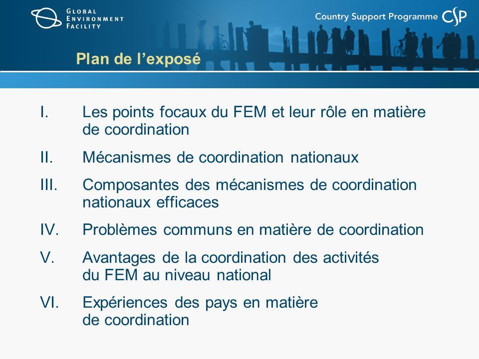 Plan de lexposé I.Les points focaux du FEM et leur rôle en matière de coordination II.Mécanismes de coordination nationaux III.Composantes des mécanismes de coordination nationaux efficaces IV.Problèmes communs en matière de coordination V.Avantages de la coordination des activités du FEM au niveau national VI.Expériences des pays en matière de coordination