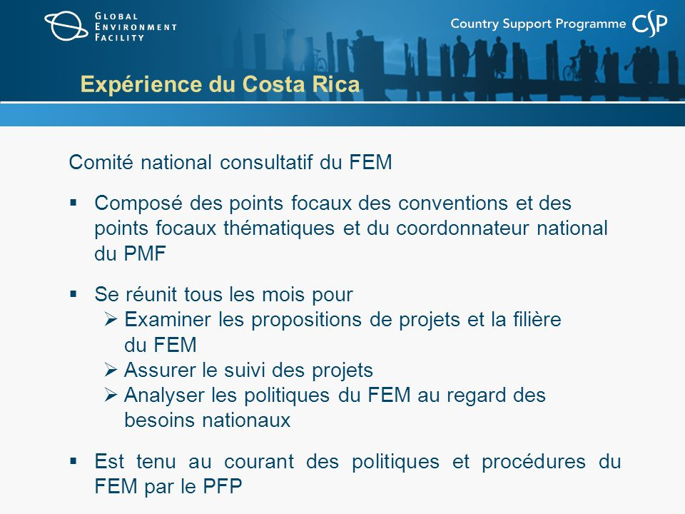 Expérience du Costa Rica Comité national consultatif du FEM Composé des points focaux des conventions et des points focaux thématiques et du coordonnateur national du PMF Se réunit tous les mois pour Examiner les propositions de projets et la filière du FEM Assurer le suivi des projets Analyser les politiques du FEM au regard des besoins nationaux Est tenu au courant des politiques et procédures du FEM par le PFP