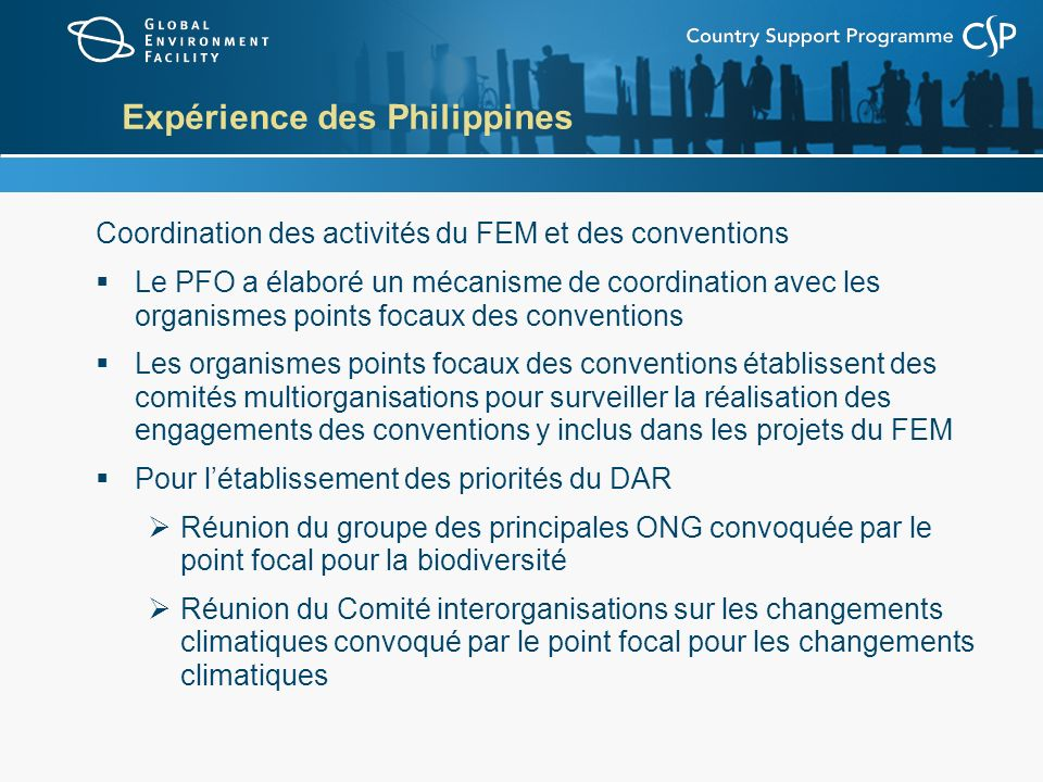 Expérience des Philippines Coordination des activités du FEM et des conventions Le PFO a élaboré un mécanisme de coordination avec les organismes points focaux des conventions Les organismes points focaux des conventions établissent des comités multiorganisations pour surveiller la réalisation des engagements des conventions y inclus dans les projets du FEM Pour létablissement des priorités du DAR Réunion du groupe des principales ONG convoquée par le point focal pour la biodiversité Réunion du Comité interorganisations sur les changements climatiques convoqué par le point focal pour les changements climatiques