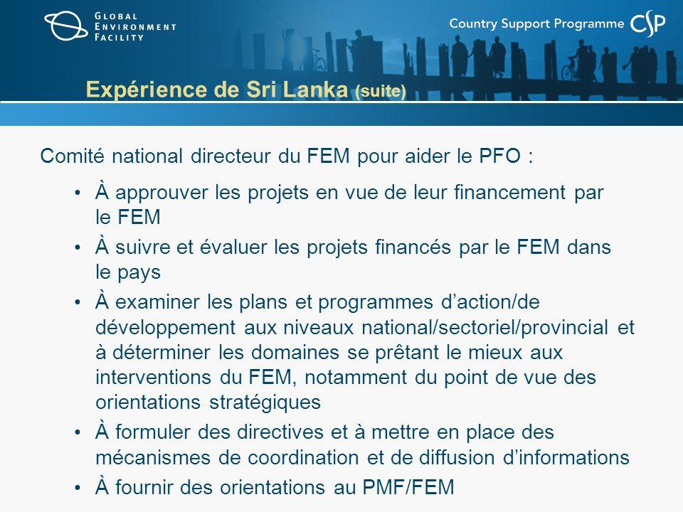Expérience de Sri Lanka (suite) Comité national directeur du FEM pour aider le PFO : À approuver les projets en vue de leur financement par le FEM À suivre et évaluer les projets financés par le FEM dans le pays À examiner les plans et programmes daction/de développement aux niveaux national/sectoriel/provincial et à déterminer les domaines se prêtant le mieux aux interventions du FEM, notamment du point de vue des orientations stratégiques À formuler des directives et à mettre en place des mécanismes de coordination et de diffusion dinformations À fournir des orientations au PMF/FEM