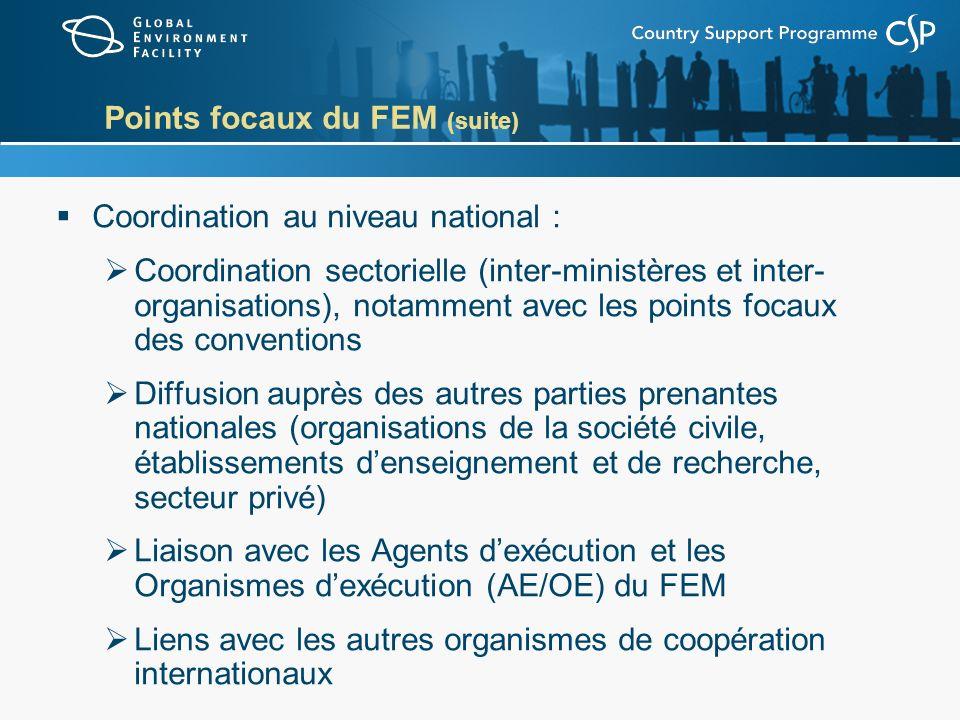 Points focaux du FEM (suite) Coordination au niveau national : Coordination sectorielle (inter-ministères et inter- organisations), notamment avec les points focaux des conventions Diffusion auprès des autres parties prenantes nationales (organisations de la société civile, établissements denseignement et de recherche, secteur privé) Liaison avec les Agents dexécution et les Organismes dexécution (AE/OE) du FEM Liens avec les autres organismes de coopération internationaux