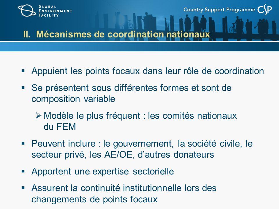 II. Mécanismes de coordination nationaux Appuient les points focaux dans leur rôle de coordination Se présentent sous différentes formes et sont de co
