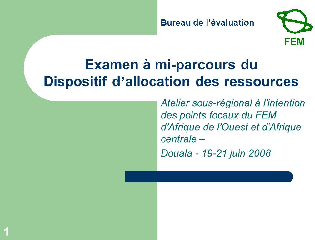Bureau de lévaluation 1 Examen à mi-parcours du Dispositif d allocation des ressources Atelier sous-régional à lintention des points focaux du FEM dAfrique de lOuest et dAfrique centrale – Douala - 19-21 juin 2008