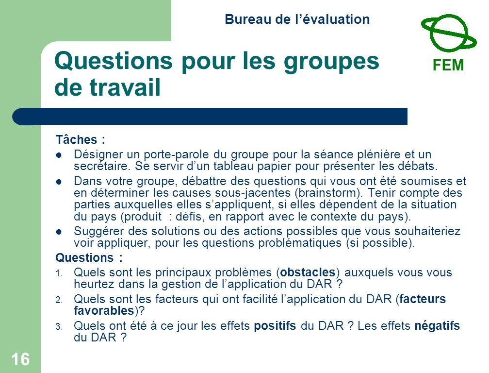 Bureau de lévaluation 16 Questions pour les groupes de travail Tâches : Désigner un porte-parole du groupe pour la séance plénière et un secrétaire.