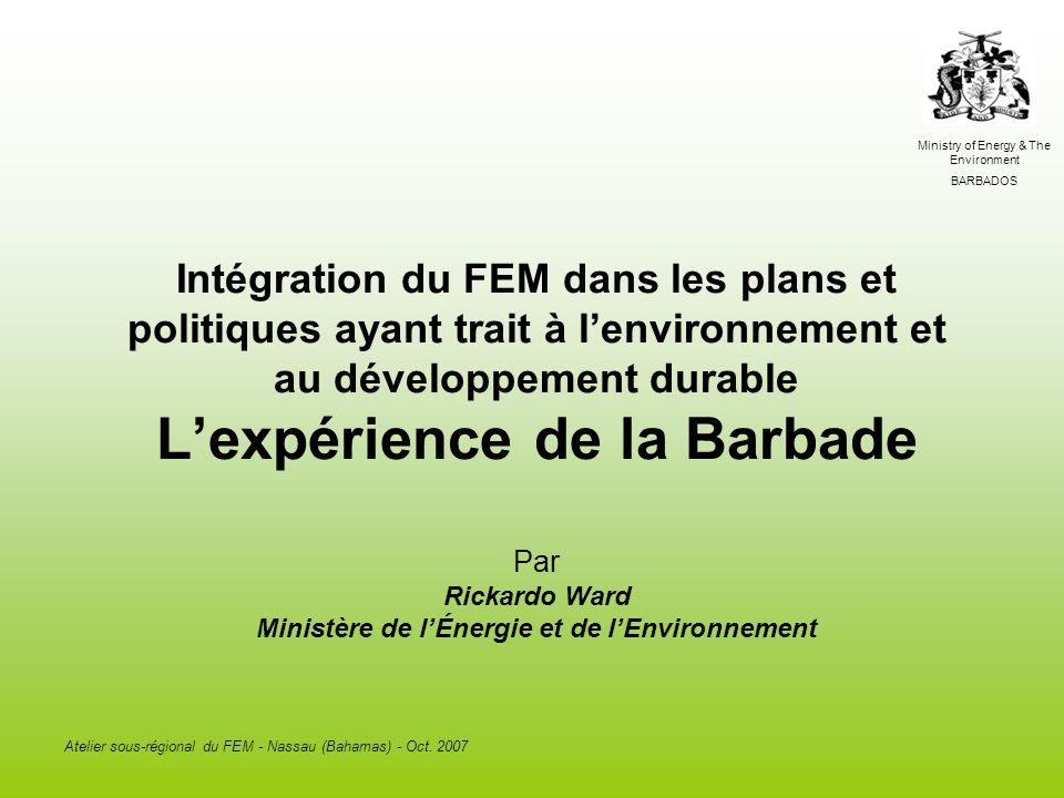 Ministry of Energy & The Environment BARBADOS Atelier sous-régional du FEM - Nassau (Bahamas) - Oct. 2007 Intégration du FEM dans les plans et politiq