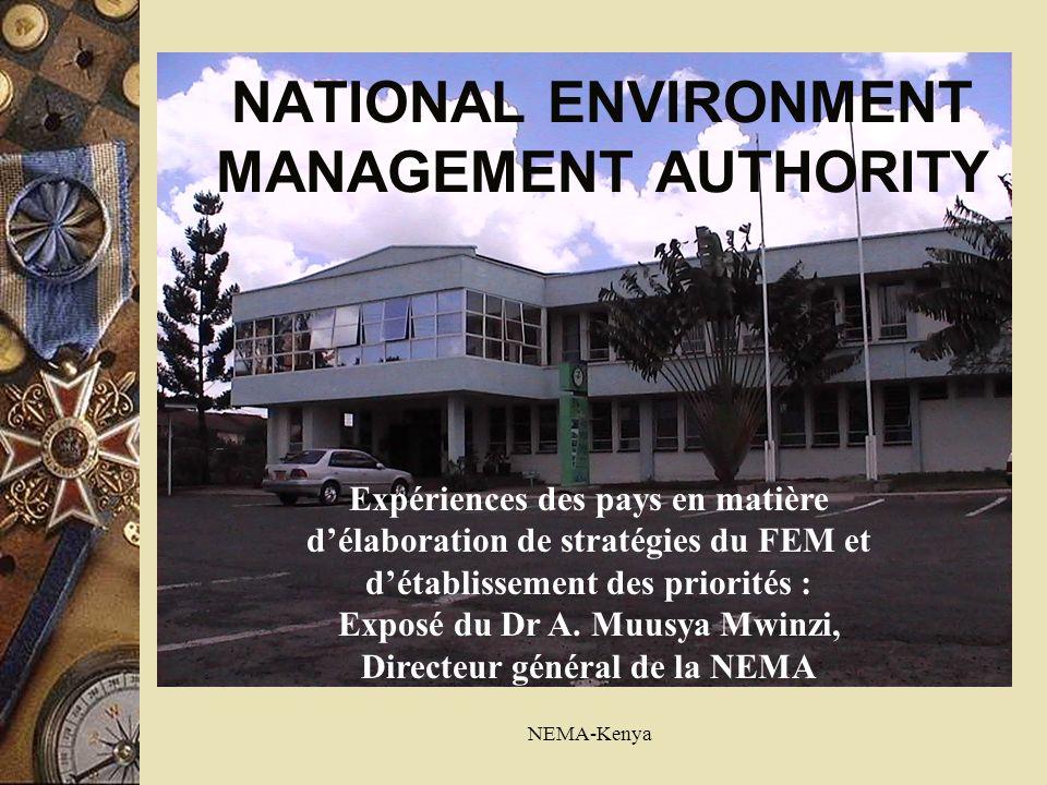 NEMA-Kenya NATIONAL ENVIRONMENT MANAGEMENT AUTHORITY Expériences des pays en matière délaboration de stratégies du FEM et détablissement des priorités : Exposé du Dr A.