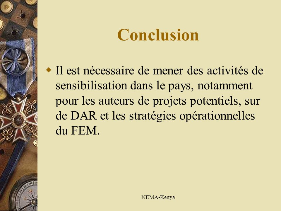 NEMA-Kenya Conclusion Il est nécessaire de mener des activités de sensibilisation dans le pays, notamment pour les auteurs de projets potentiels, sur de DAR et les stratégies opérationnelles du FEM.
