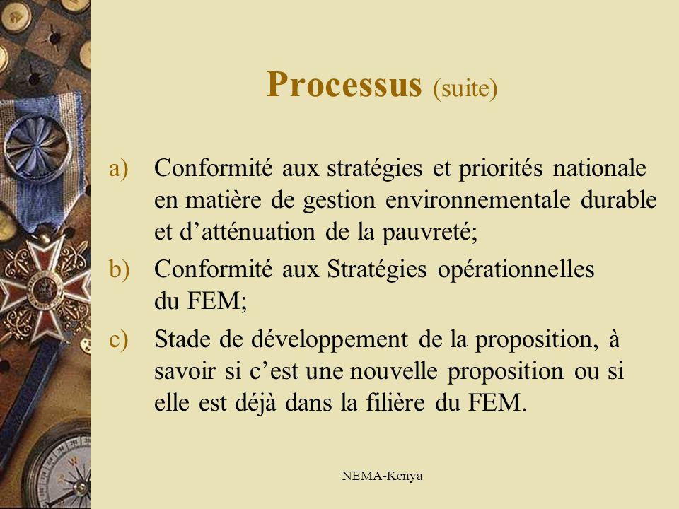 NEMA-Kenya Processus (suite) a)Conformité aux stratégies et priorités nationale en matière de gestion environnementale durable et datténuation de la pauvreté; b)Conformité aux Stratégies opérationnelles du FEM; c)Stade de développement de la proposition, à savoir si cest une nouvelle proposition ou si elle est déjà dans la filière du FEM.
