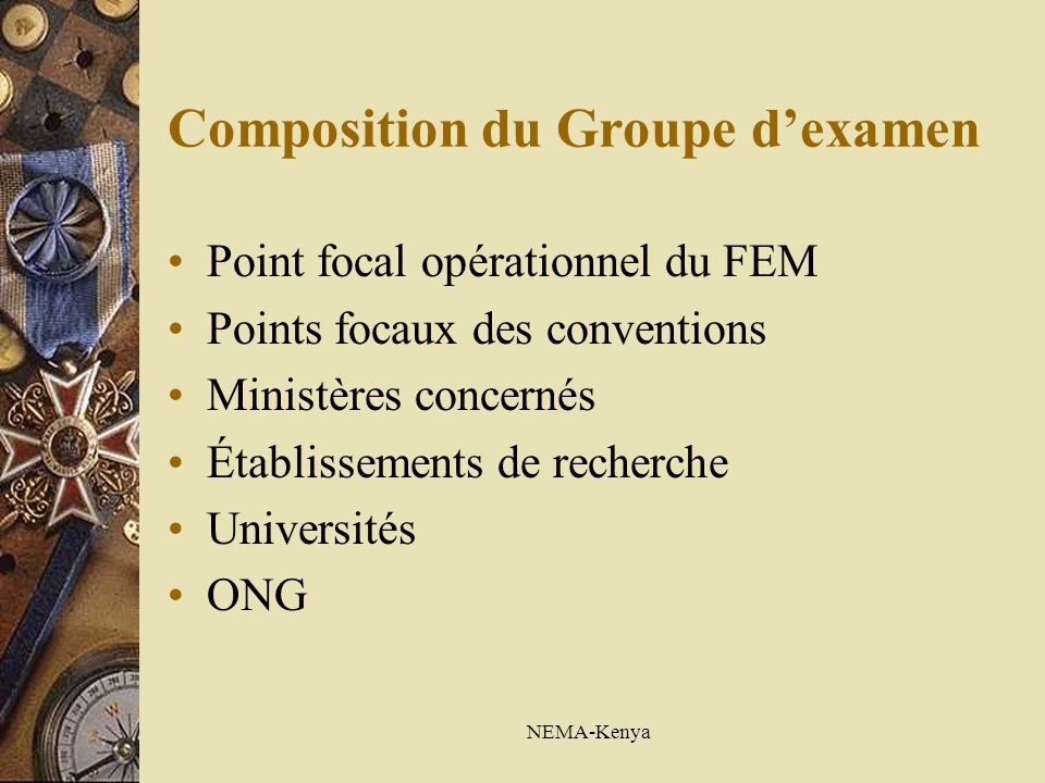NEMA-Kenya Composition du Groupe dexamen Point focal opérationnel du FEM Points focaux des conventions Ministères concernés Établissements de recherche Universités ONG