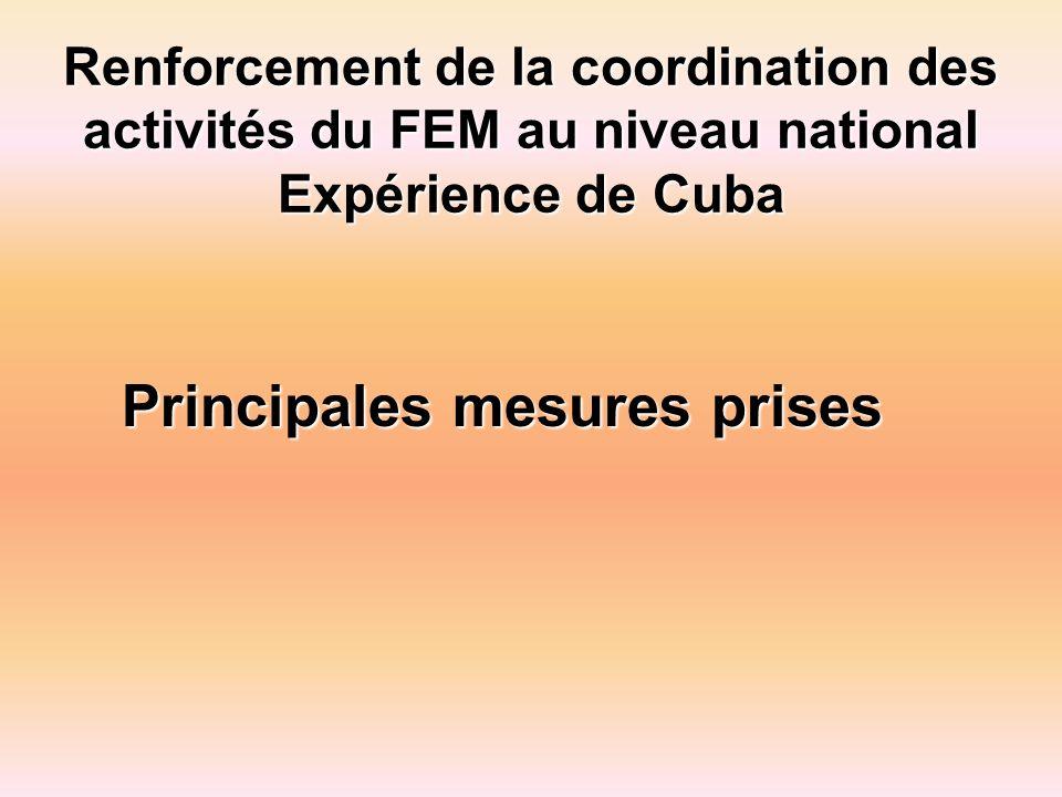 Renforcement de la coordination des activités du FEM au niveau national Expérience de Cuba Principales mesures prises