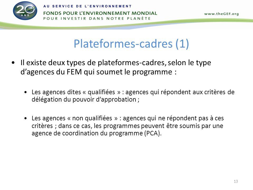 Plateformes-cadres (1) Il existe deux types de plateformes-cadres, selon le type dagences du FEM qui soumet le programme : Les agences dites « qualifiées » : agences qui répondent aux critères de délégation du pouvoir dapprobation ; Les agences « non qualifiées » : agences qui ne répondent pas à ces critères ; dans ce cas, les programmes peuvent être soumis par une agence de coordination du programme (PCA).