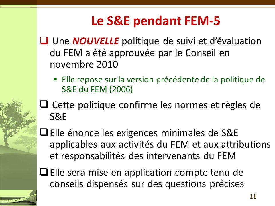 Une NOUVELLE politique de suivi et dévaluation du FEM a été approuvée par le Conseil en novembre 2010 Elle repose sur la version précédente de la politique de S&E du FEM (2006) Cette politique confirme les normes et règles de S&E Elle énonce les exigences minimales de S&E applicables aux activités du FEM et aux attributions et responsabilités des intervenants du FEM Elle sera mise en application compte tenu de conseils dispensés sur des questions précises 11