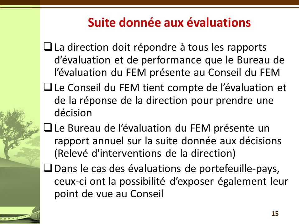 La direction doit répondre à tous les rapports dévaluation et de performance que le Bureau de lévaluation du FEM présente au Conseil du FEM Le Conseil du FEM tient compte de lévaluation et de la réponse de la direction pour prendre une décision Le Bureau de lévaluation du FEM présente un rapport annuel sur la suite donnée aux décisions (Relevé d interventions de la direction) Dans le cas des évaluations de portefeuille-pays, ceux-ci ont la possibilité dexposer également leur point de vue au Conseil 15