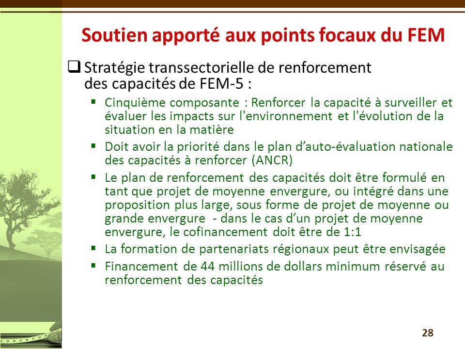 Stratégie transsectorielle de renforcement des capacités de FEM-5 : Cinquième composante : Renforcer la capacité à surveiller et évaluer les impacts sur l environnement et l évolution de la situation en la matière Doit avoir la priorité dans le plan dauto-évaluation nationale des capacités à renforcer (ANCR) Le plan de renforcement des capacités doit être formulé en tant que projet de moyenne envergure, ou intégré dans une proposition plus large, sous forme de projet de moyenne ou grande envergure - dans le cas dun projet de moyenne envergure, le cofinancement doit être de 1:1 La formation de partenariats régionaux peut être envisagée Financement de 44 millions de dollars minimum réservé au renforcement des capacités 28