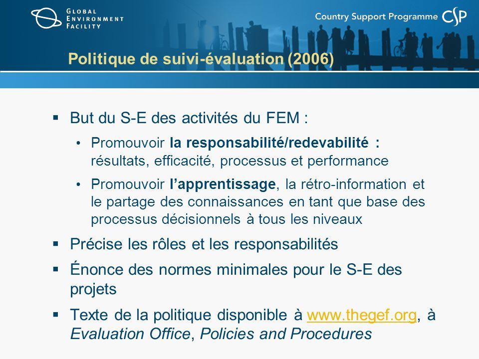 Politique de suivi-évaluation (2006) But du S-E des activités du FEM : Promouvoir la responsabilité/redevabilité : résultats, efficacité, processus et
