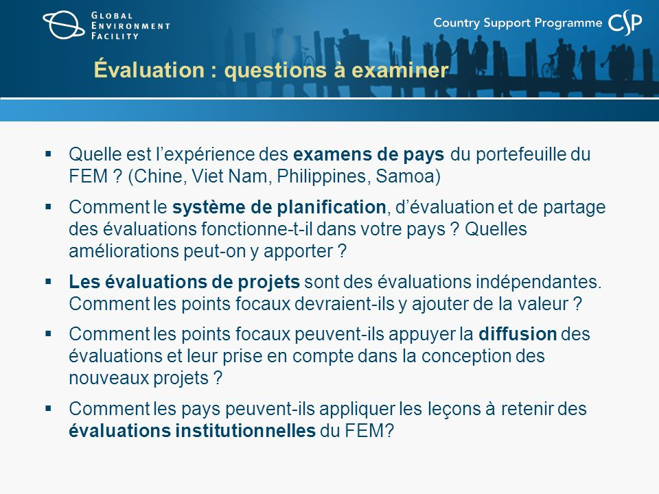 Pour de plus amples informations… La Politique en matière de suivi et dévaluation du FEM : www.thegef.org, à Evaluation Office, à Policies and Procedures www.thegef.org Évaluations institutionnelles du FEM et leçons à retenir : www.thegef.org, à Evaluation Office, à Publications ou Ongoing Evaluations www.thegef.org Évaluations de projets (161 évaluations finales) : www.thegef.org, à Project Database; pour chercher, cliquer sur Evaluation Documents www.thegef.org Courriel : gefevaluation@theGEF.orggefevaluation@theGEF.org