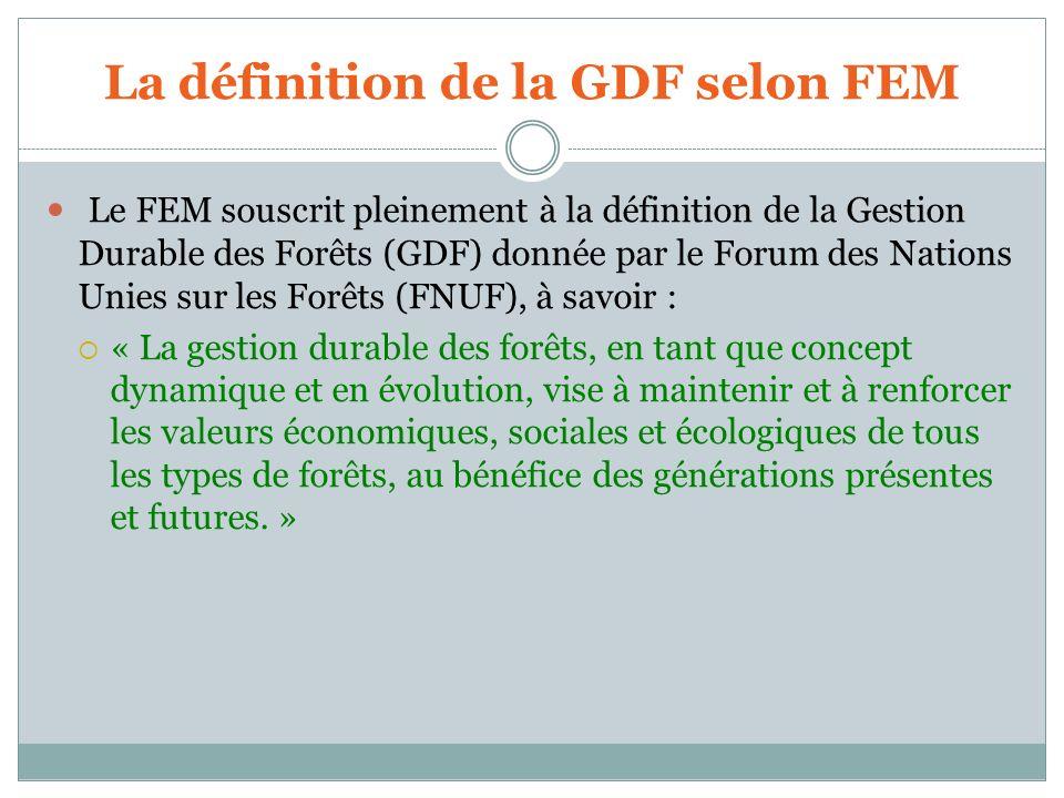 La définition de la GDF selon FEM Le FEM souscrit pleinement à la définition de la Gestion Durable des Forêts (GDF) donnée par le Forum des Nations Un