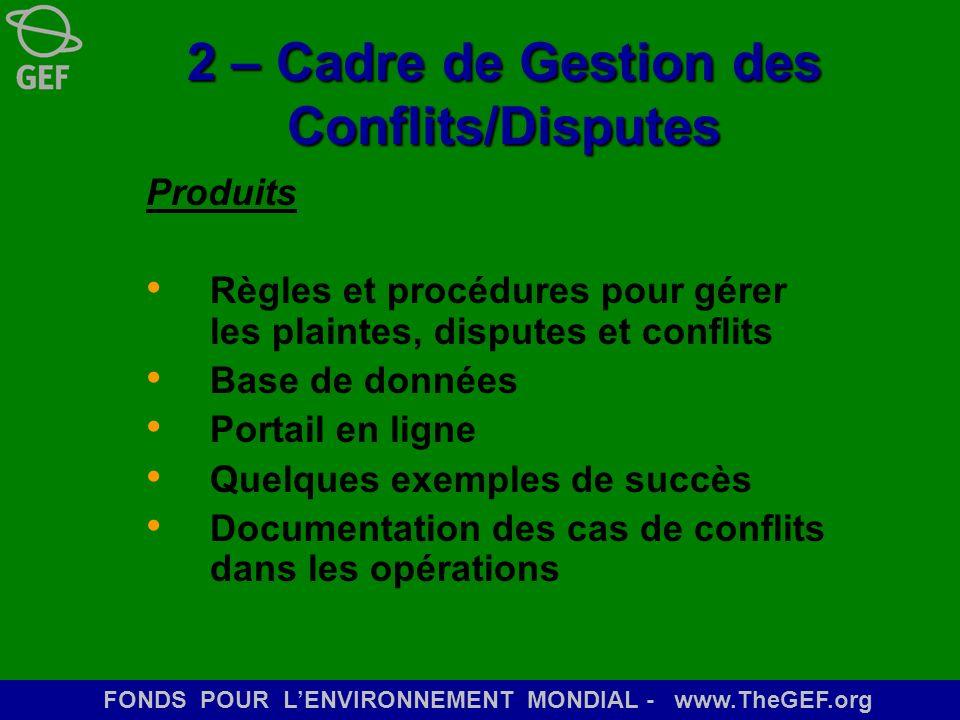 FONDS POUR LENVIRONNEMENT MONDIAL - www.TheGEF.org 2 – Cadre de Gestion des Conflits/Disputes Produits Règles et procédures pour gérer les plaintes, d