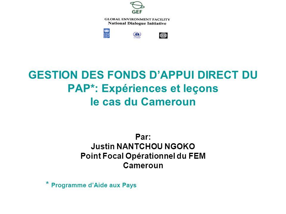 Par: Justin NANTCHOU NGOKO Point Focal Opérationnel du FEM Cameroun * Programme dAide aux Pays GESTION DES FONDS DAPPUI DIRECT DU PAP*: Expériences et leçons le cas du Cameroun