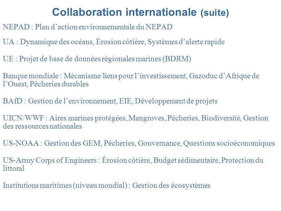 Collaboration internationale (suite) NEPAD : Plan daction environnementale du NEPAD UA : Dynamique des océans, Érosion côtière, Systèmes dalerte rapide UE : Projet de base de données régionales marines (BDRM) Banque mondiale : Mécanisme/liens pour linvestissement, Gazoduc dAfrique de lOuest, Pêcheries durables BAfD : Gestion de lenvironnement, EIE, Développement de projets UICN/WWF : Aires marines protégées, Mangroves, Pêcheries, Biodiversité, Gestion des ressources nationales US-NOAA : Gestion des GEM, Pêcheries, Gouvernance, Questions socioéconomiques US-Army Corps of Engineers : Érosion côtière, Budget sédimentaire, Protection du littoral Institutions maritimes (niveau mondial) : Gestion des écosystèmes