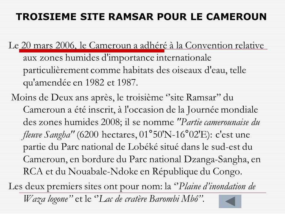 TROISIEME SITE RAMSAR POUR LE CAMEROUN Le 20 mars 2006, le Cameroun a adhéré à la Convention relative aux zones humides d'importance internationale pa