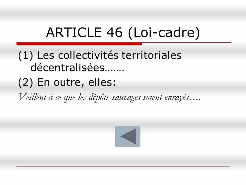 ARTICLE 46 (Loi-cadre) (1) Les collectivités territoriales décentralisées……. (2) En outre, elles: Veillent à ce que les dépôts sauvages soient enrayés