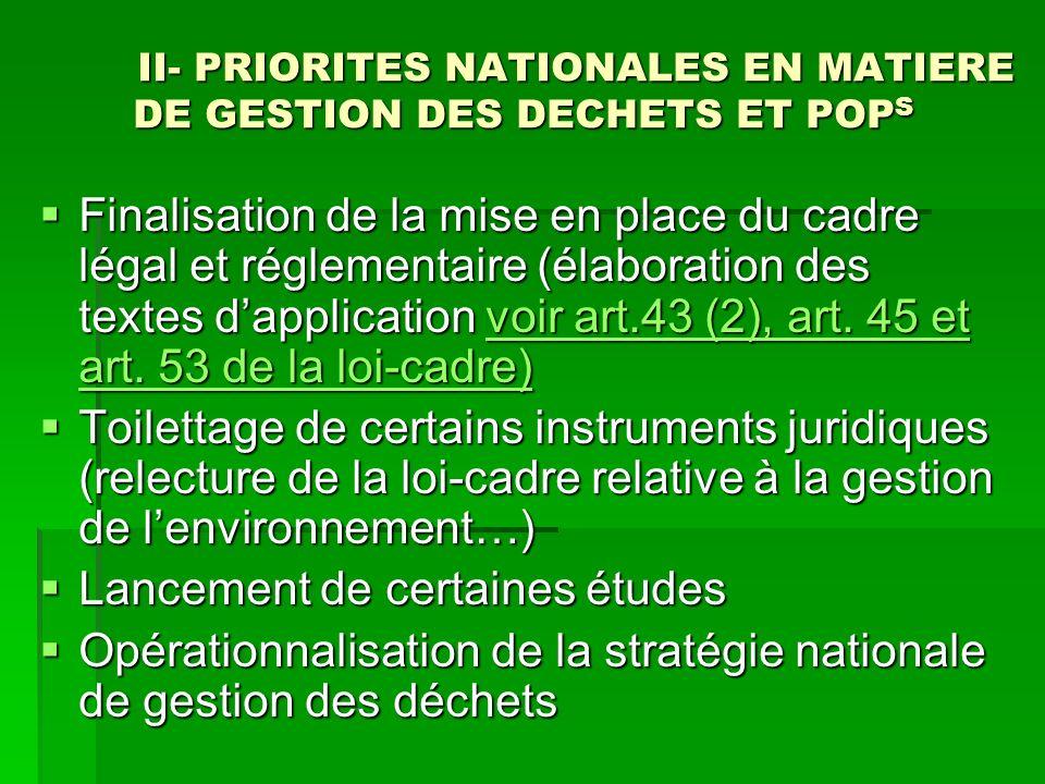 II- PRIORITES NATIONALES EN MATIERE DE GESTION DES DECHETS ET POP S Finalisation de la mise en place du cadre légal et réglementaire (élaboration des