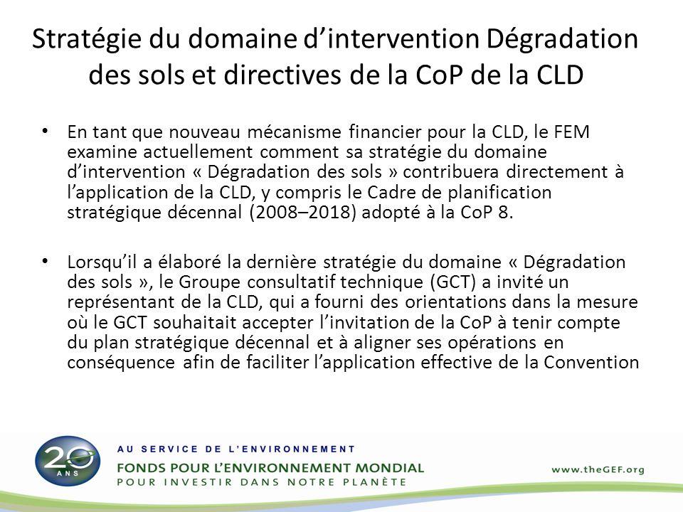 Stratégie du domaine dintervention Dégradation des sols et directives de la CoP de la CLD En tant que nouveau mécanisme financier pour la CLD, le FEM examine actuellement comment sa stratégie du domaine dintervention « Dégradation des sols » contribuera directement à lapplication de la CLD, y compris le Cadre de planification stratégique décennal (2008–2018) adopté à la CoP 8.