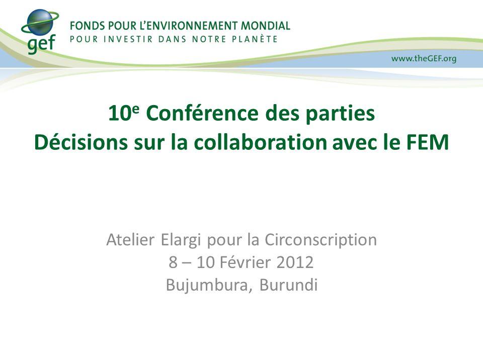 10 e Conférence des parties Décisions sur la collaboration avec le FEM Atelier Elargi pour la Circonscription 8 – 10 Février 2012 Bujumbura, Burundi