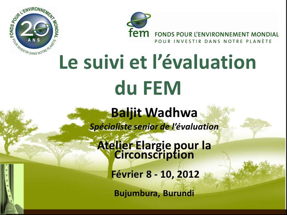 Le suivi et lévaluation du FEM Baljit Wadhwa Spécialiste senior de lévaluation Atelier Elargie pour la Circonscription Février 8 - 10, 2012 Bujumbura,
