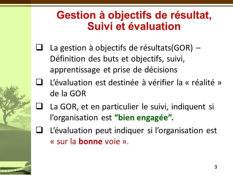 3 La gestion à objectifs de résultats(GOR) – Définition des buts et objectifs, suivi, apprentissage et prise de décisions Lévaluation est destinée à v