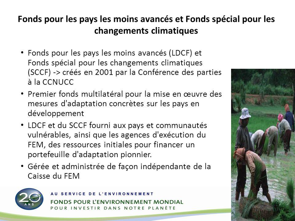 Fonds pour les pays les moins avancés et Fonds spécial pour les changements climatiques Fonds pour les pays les moins avancés (LDCF) et Fonds spécial pour les changements climatiques (SCCF) -> créés en 2001 par la Conférence des parties à la CCNUCC Premier fonds multilatéral pour la mise en œuvre des mesures d adaptation concrètes sur les pays en développement LDCF et du SCCF fourni aux pays et communautés vulnérables, ainsi que les agences d exécution du FEM, des ressources initiales pour financer un portefeuille d adaptation pionnier.