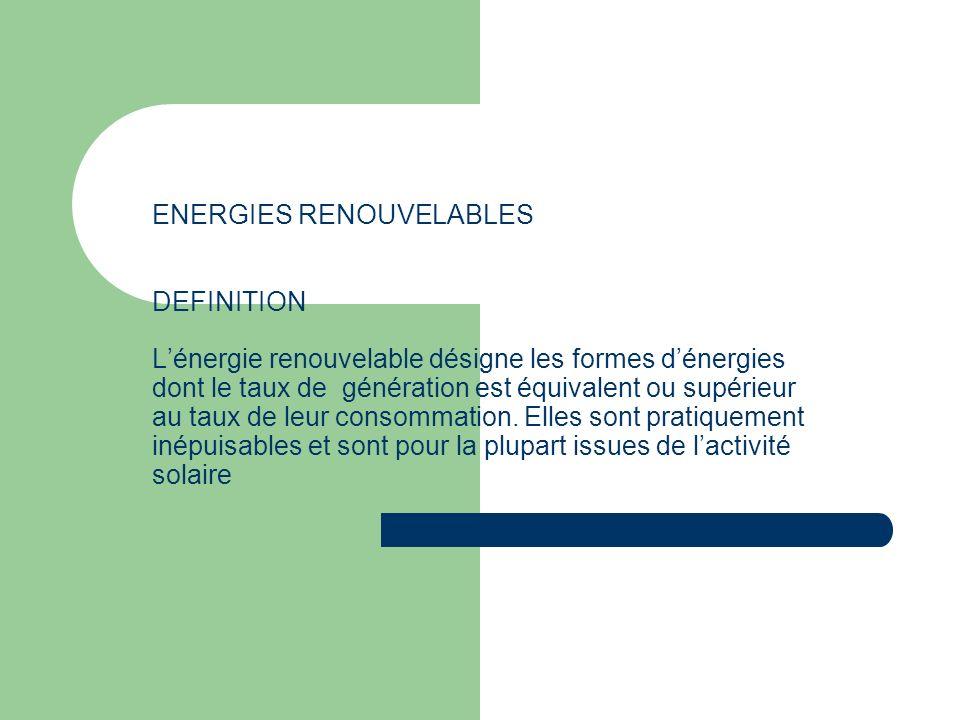 ENERGIES RENOUVELABLES DEFINITION Lénergie renouvelable désigne les formes dénergies dont le taux de génération est équivalent ou supérieur au taux de leur consommation.