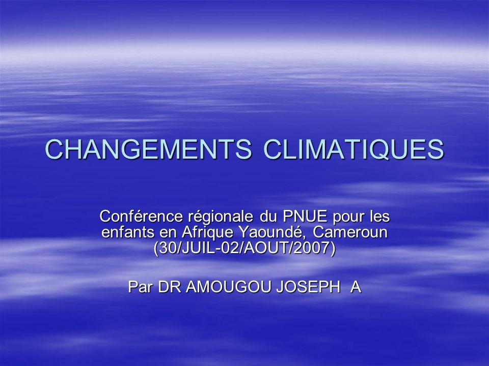 CHANGEMENTS CLIMATIQUES Conférence régionale du PNUE pour les enfants en Afrique Yaoundé, Cameroun (30/JUIL-02/AOUT/2007) Par DR AMOUGOU JOSEPH A